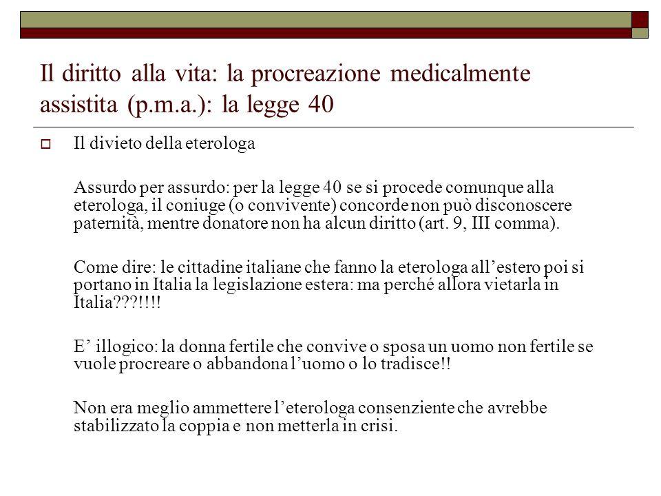 Il diritto alla vita: la procreazione medicalmente assistita (p.m.a.): la legge 40 Il divieto della eterologa Assurdo per assurdo: per la legge 40 se