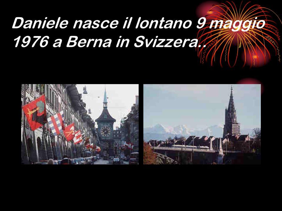 Daniele nasce il lontano 9 maggio 1976 a Berna in Svizzera..