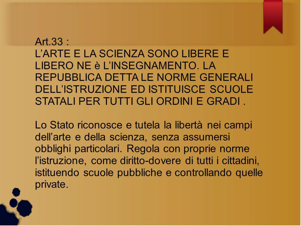 Art.33 : LARTE E LA SCIENZA SONO LIBERE E LIBERO NE è LINSEGNAMENTO. LA REPUBBLICA DETTA LE NORME GENERALI DELLISTRUZIONE ED ISTITUISCE SCUOLE STATALI