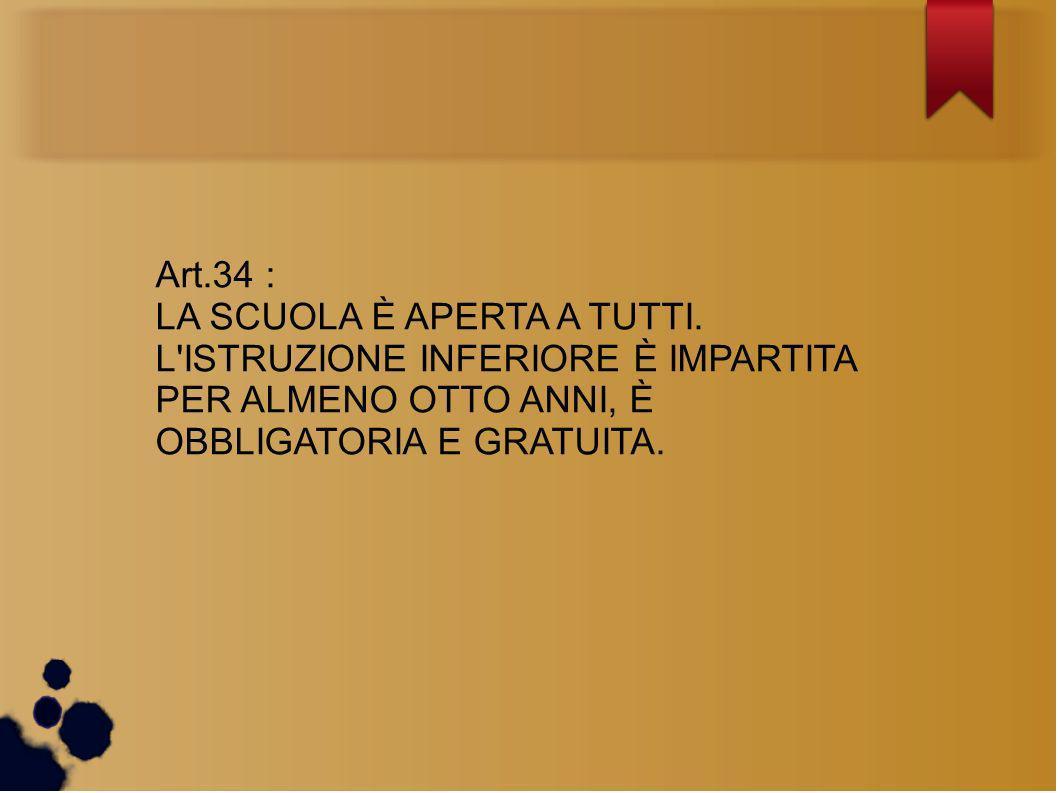 Art.34 : LA SCUOLA È APERTA A TUTTI. L'ISTRUZIONE INFERIORE È IMPARTITA PER ALMENO OTTO ANNI, È OBBLIGATORIA E GRATUITA.