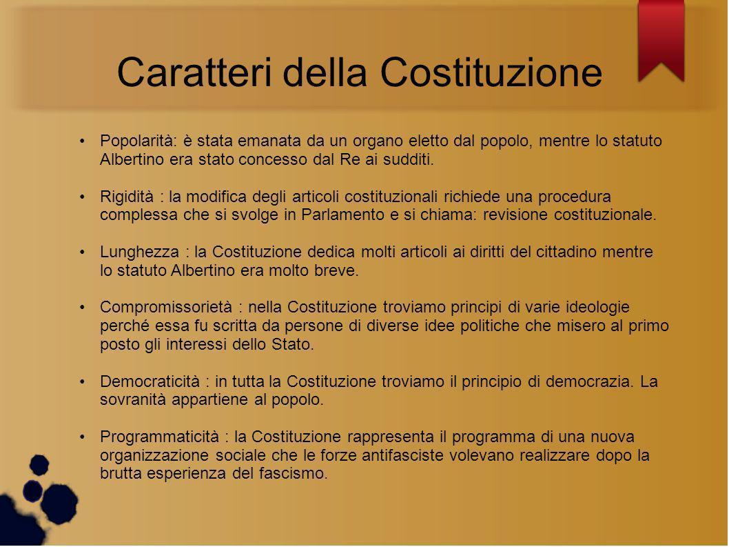 Caratteri della Costituzione Popolarità: è stata emanata da un organo eletto dal popolo, mentre lo statuto Albertino era stato concesso dal Re ai sudd