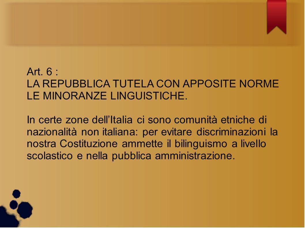 Art. 6 : LA REPUBBLICA TUTELA CON APPOSITE NORME LE MINORANZE LINGUISTICHE. In certe zone dellItalia ci sono comunità etniche di nazionalità non itali