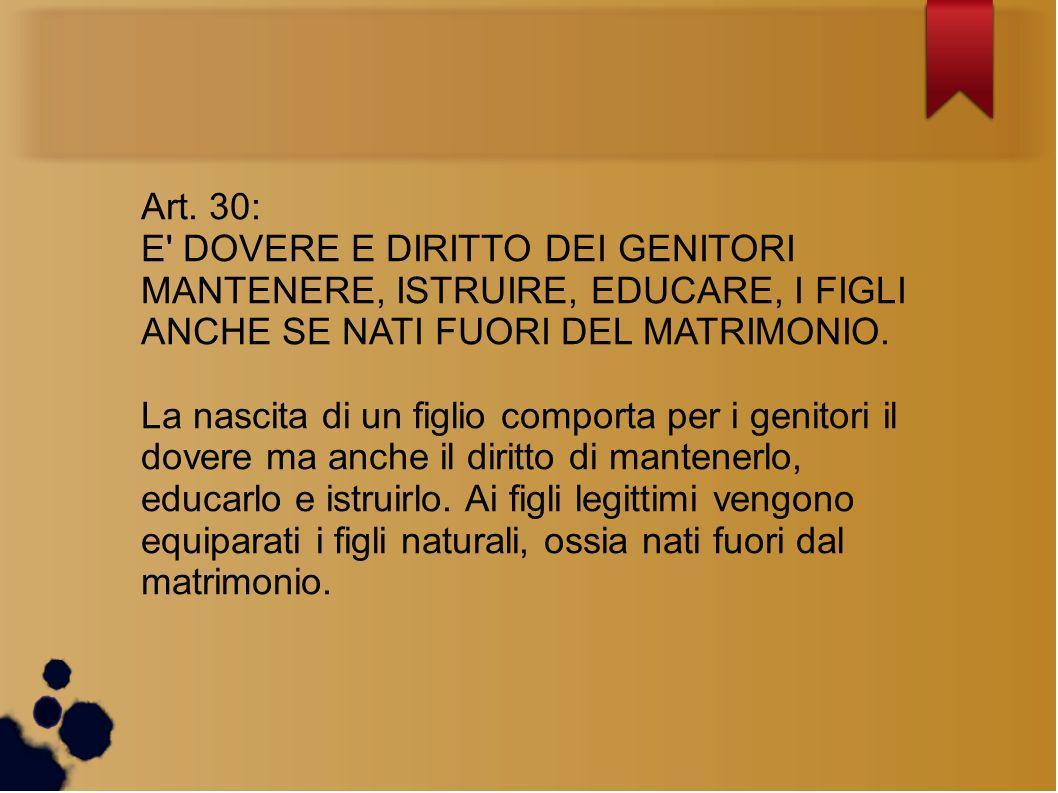 Art. 30: E' DOVERE E DIRITTO DEI GENITORI MANTENERE, ISTRUIRE, EDUCARE, I FIGLI ANCHE SE NATI FUORI DEL MATRIMONIO. La nascita di un figlio comporta p