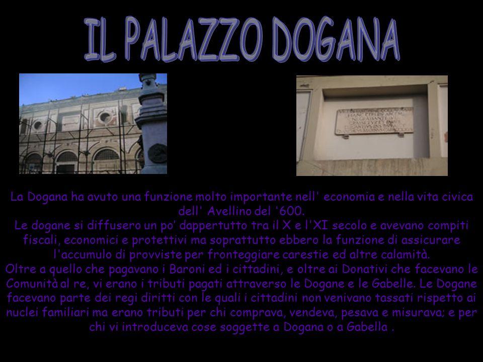 La Dogana ha avuto una funzione molto importante nell' economia e nella vita civica dell' Avellino del '600. Le dogane si diffusero un po dappertutto