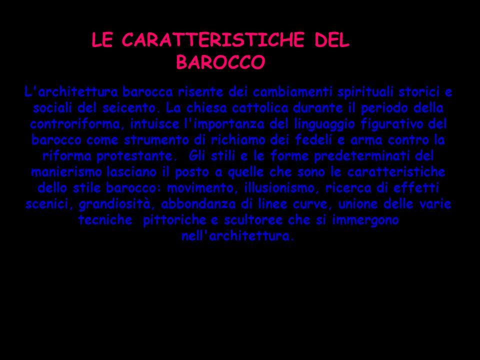 LE CARATTERISTICHE DEL BAROCCO L'architettura barocca risente dei cambiamenti spirituali storici e sociali del seicento. La chiesa cattolica durante i