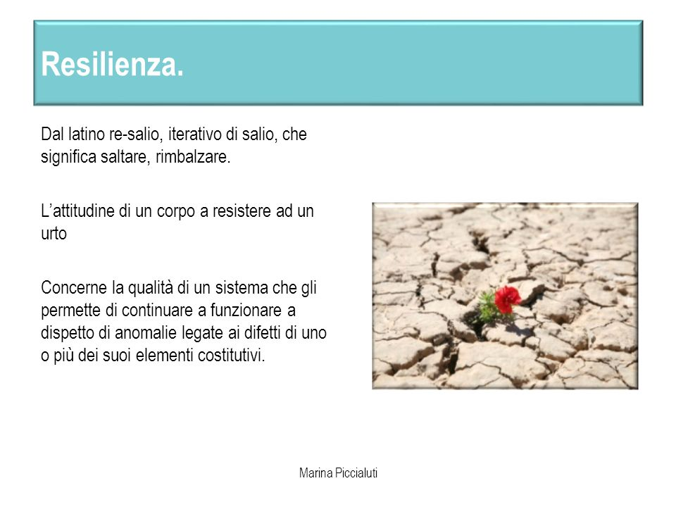 Resilienza. Dal latino re-salio, iterativo di salio, che significa saltare, rimbalzare. Lattitudine di un corpo a resistere ad un urto Concerne la qua