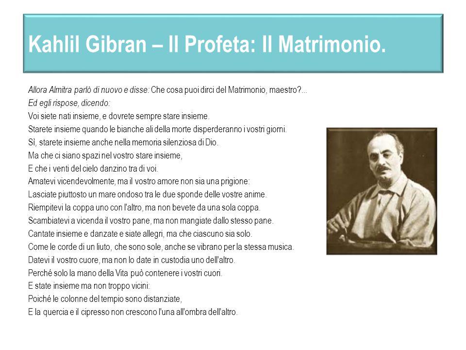 Kahlil Gibran – Il Profeta: Il Matrimonio. Allora Almitra parlò di nuovo e disse: Che cosa puoi dirci del Matrimonio, maestro?... Ed egli rispose, dic
