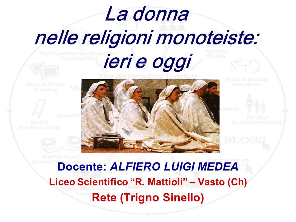 1 La donna nelle religioni monoteiste: ieri e oggi Docente: ALFIERO LUIGI MEDEA Liceo Scientifico R. Mattioli – Vasto (Ch) Rete (Trigno Sinello)