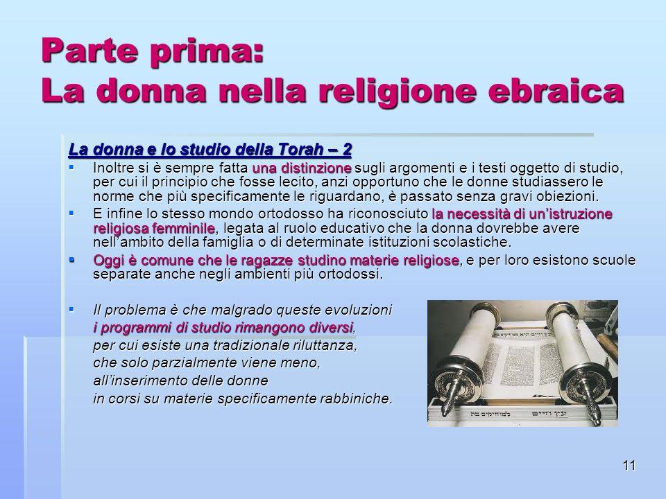 11 Parte prima: La donna nella religione ebraica La donna e lo studio della Torah – 2 Inoltre si è sempre fatta una distinzione sugli argomenti e i te