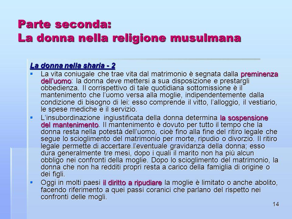 14 Parte seconda: La donna nella religione musulmana La donna nella sharia - 2 La vita coniugale che trae vita dal matrimonio è segnata dalla preminen