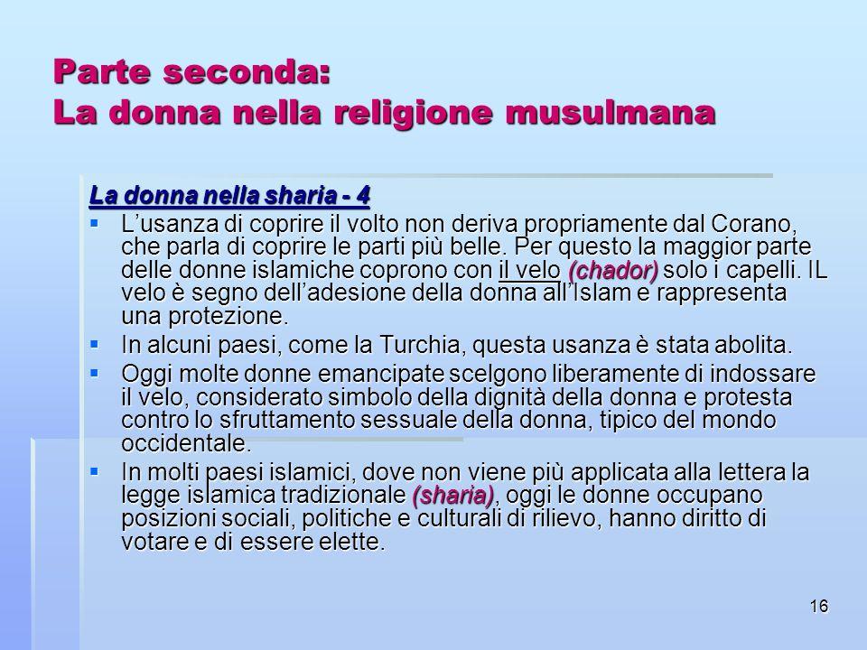 16 Parte seconda: La donna nella religione musulmana La donna nella sharia - 4 Lusanza di coprire il volto non deriva propriamente dal Corano, che par