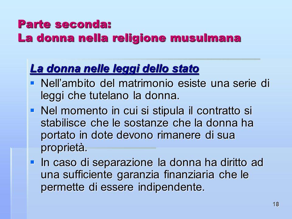 18 Parte seconda: La donna nella religione musulmana La donna nelle leggi dello stato Nellambito del matrimonio esiste una serie di leggi che tutelano