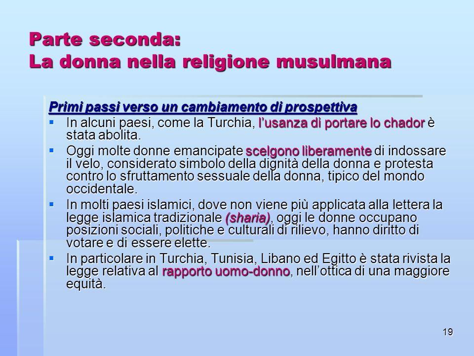 19 Parte seconda: La donna nella religione musulmana Primi passi verso un cambiamento di prospettiva In alcuni paesi, come la Turchia, lusanza di port