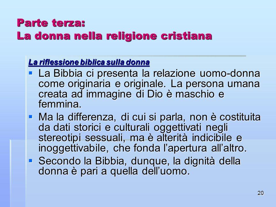 20 Parte terza: La donna nella religione cristiana La riflessione biblica sulla donna La Bibbia ci presenta la relazione uomo-donna come originaria e