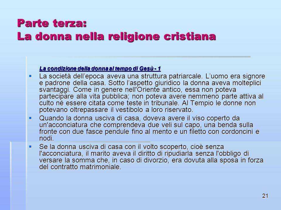 21 Parte terza: La donna nella religione cristiana La condizione della donna al tempo di Gesù - 1 La società dellepoca aveva una struttura patriarcale