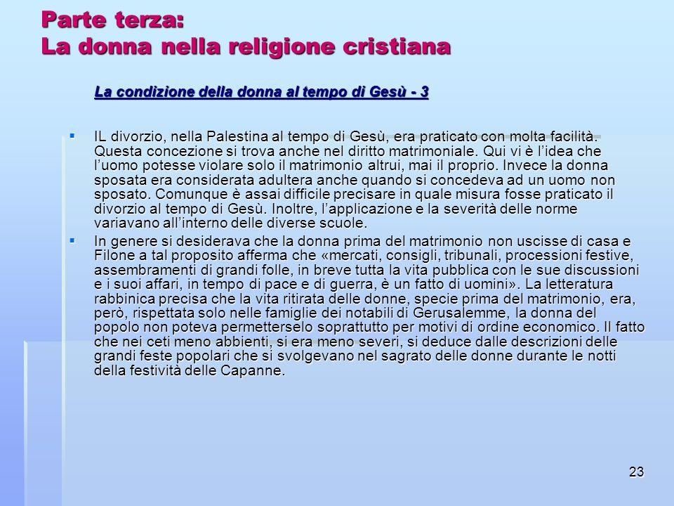 23 Parte terza: La donna nella religione cristiana La condizione della donna al tempo di Gesù - 3 IL divorzio, nella Palestina al tempo di Gesù, era p