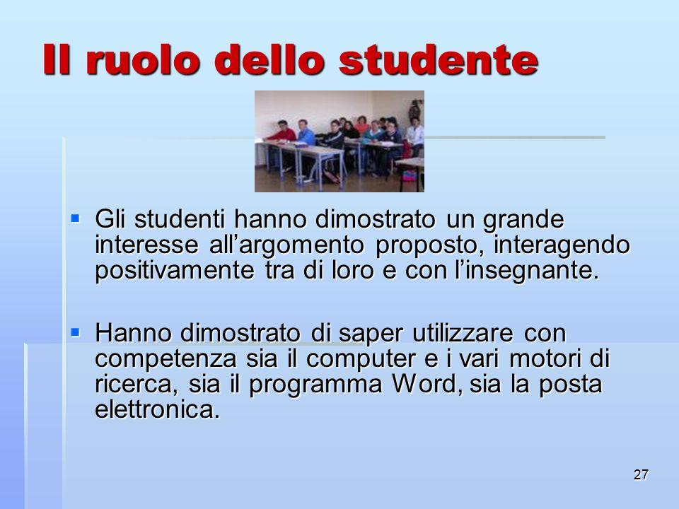 27 Il ruolo dello studente Gli studenti hanno dimostrato un grande interesse allargomento proposto, interagendo positivamente tra di loro e con linseg