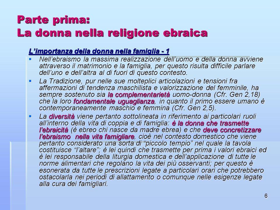 6 Parte prima: La donna nella religione ebraica Limportanza della donna nella famiglia - 1 Nellebraismo la massima realizzazione delluomo e della donn