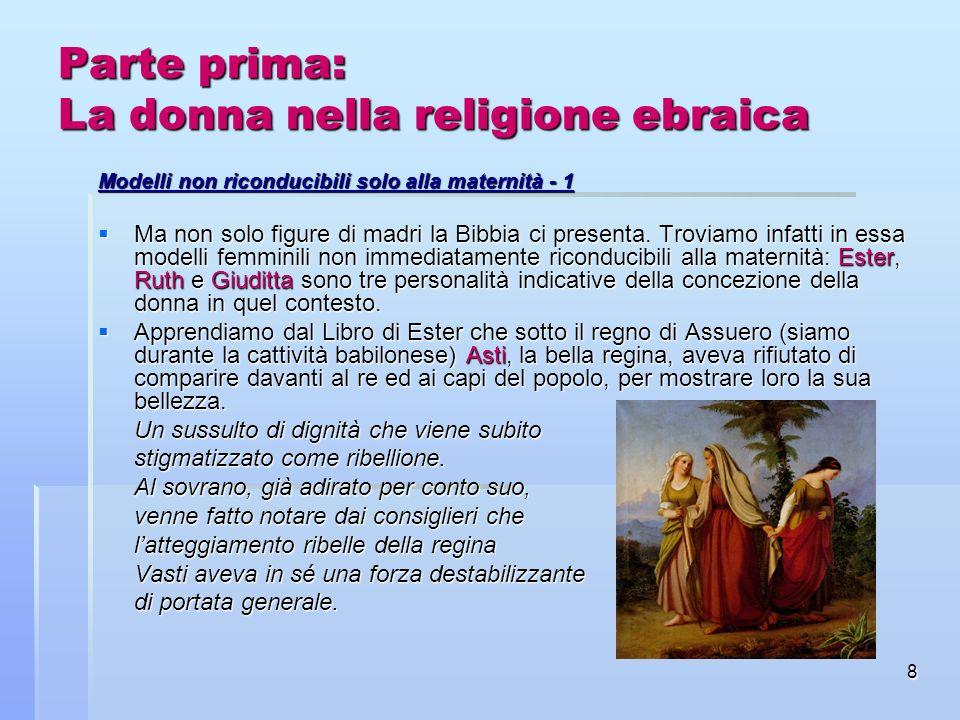 8 Parte prima: La donna nella religione ebraica Modelli non riconducibili solo alla maternità - 1 Ma non solo figure di madri la Bibbia ci presenta. T
