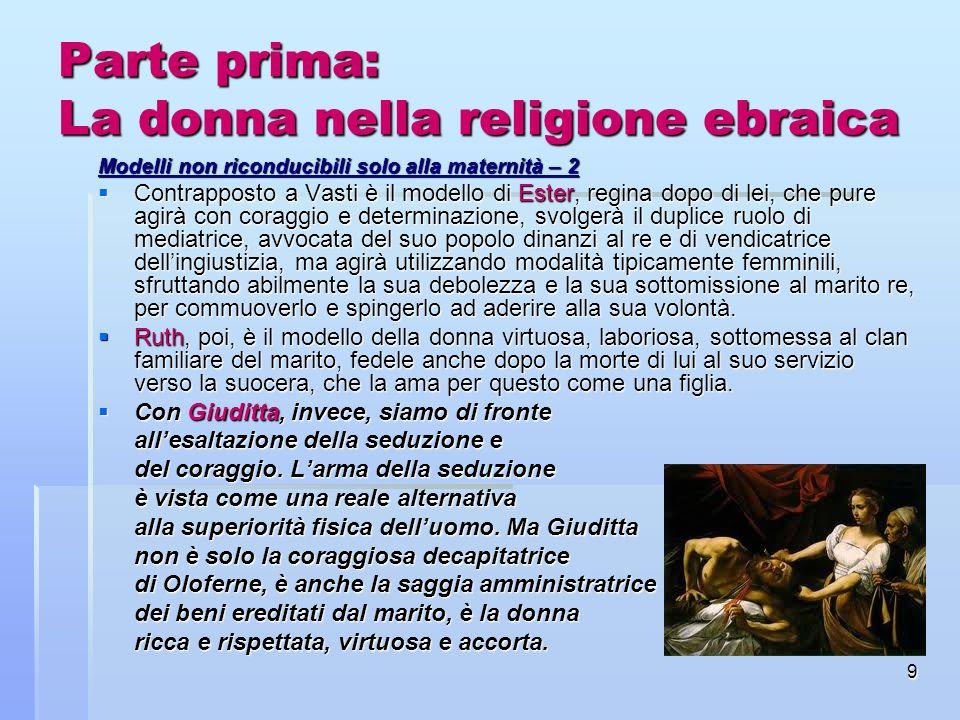 9 Parte prima: La donna nella religione ebraica Modelli non riconducibili solo alla maternità – 2 Contrapposto a Vasti è il modello di Ester, regina d