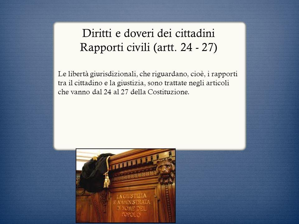 Diritti e doveri dei cittadini Rapporti civili (artt. 24 - 27) Le libertà giurisdizionali, che riguardano, cioè, i rapporti tra il cittadino e la gius