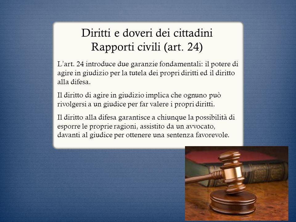 Diritti e doveri dei cittadini Rapporti civili (art. 24) L art. 24 introduce due garanzie fondamentali: il potere di agire in giudizio per la tutela d