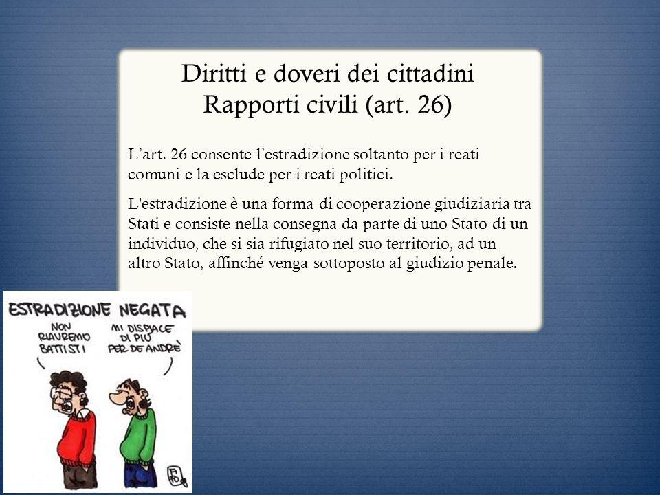 Diritti e doveri dei cittadini Rapporti civili (art. 26) L art. 26 consente l estradizione soltanto per i reati comuni e la esclude per i reati politi