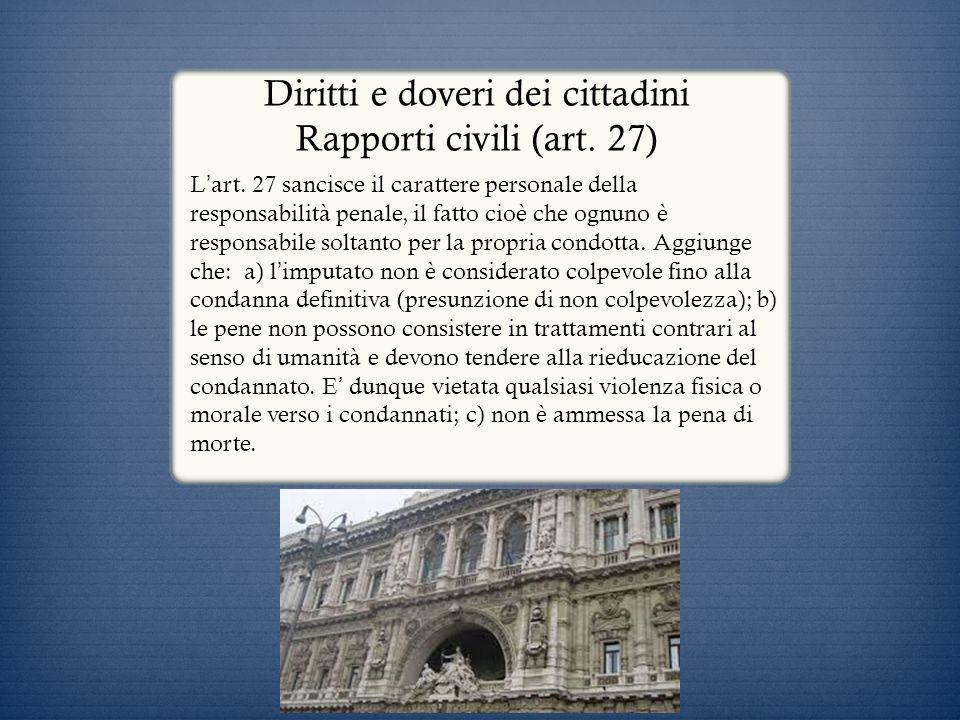 Diritti e doveri dei cittadini Rapporti civili (art. 27) L art. 27 sancisce il carattere personale della responsabilità penale, il fatto cioè che ognu