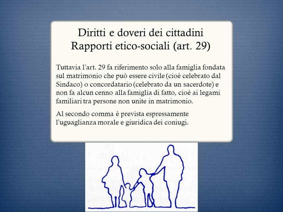 Diritti e doveri dei cittadini Rapporti etico-sociali (art. 29) Tuttavia l art. 29 fa riferimento solo alla famiglia fondata sul matrimonio che può es
