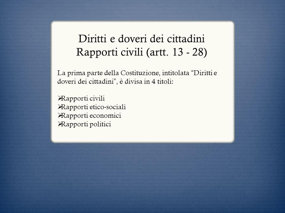 Diritti e doveri dei cittadini Rapporti civili (artt. 13 - 28) La prima parte della Costituzione, intitolata Diritti e doveri dei cittadini, è divisa