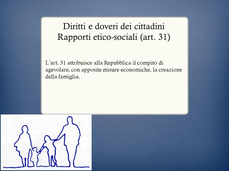 Diritti e doveri dei cittadini Rapporti etico-sociali (art. 31) L art. 31 attribuisce alla Repubblica il compito di agevolare, con apposite misure eco