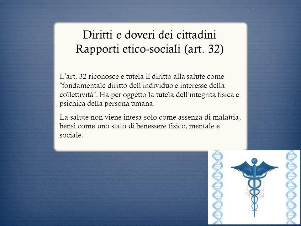 Diritti e doveri dei cittadini Rapporti etico-sociali (art. 32) L art. 32 riconosce e tutela il diritto alla salute come fondamentale diritto dell ind