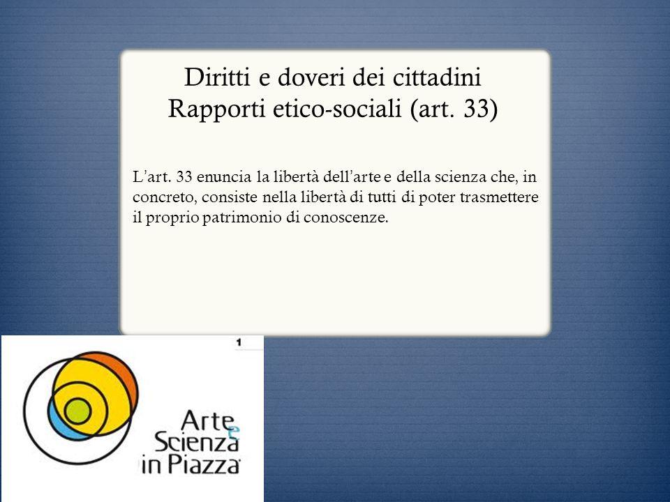 Diritti e doveri dei cittadini Rapporti etico-sociali (art. 33) L art. 33 enuncia la libertà dell arte e della scienza che, in concreto, consiste nell