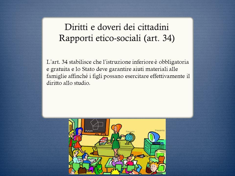 Diritti e doveri dei cittadini Rapporti etico-sociali (art. 34) L art. 34 stabilisce che l istruzione inferiore è obbligatoria e gratuita e lo Stato d