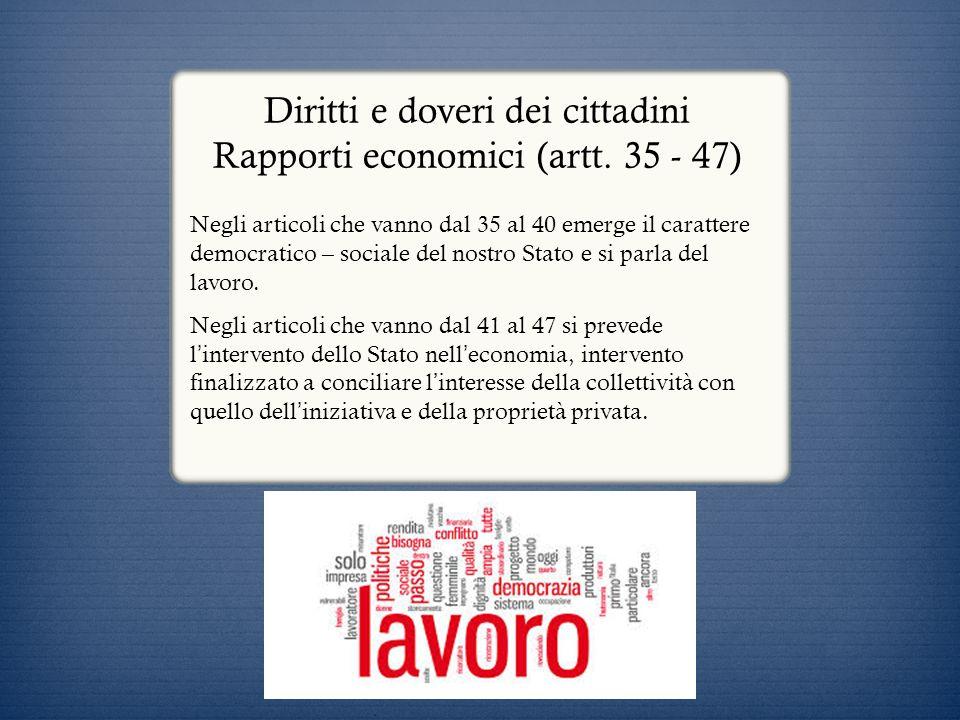 Diritti e doveri dei cittadini Rapporti economici (artt. 35 - 47) Negli articoli che vanno dal 35 al 40 emerge il carattere democratico – sociale del