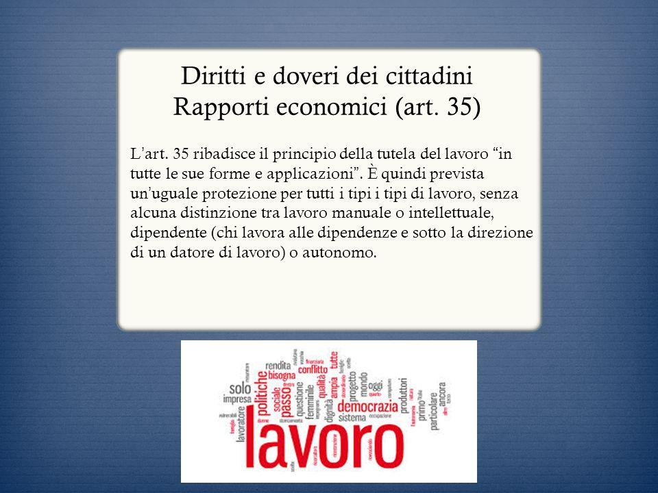 Diritti e doveri dei cittadini Rapporti economici (art. 35) L art. 35 ribadisce il principio della tutela del lavoro in tutte le sue forme e applicazi