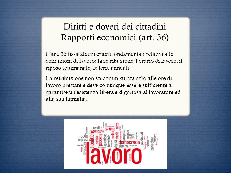 Diritti e doveri dei cittadini Rapporti economici (art. 36) L art. 36 fissa alcuni criteri fondamentali relativi alle condizioni di lavoro: la retribu