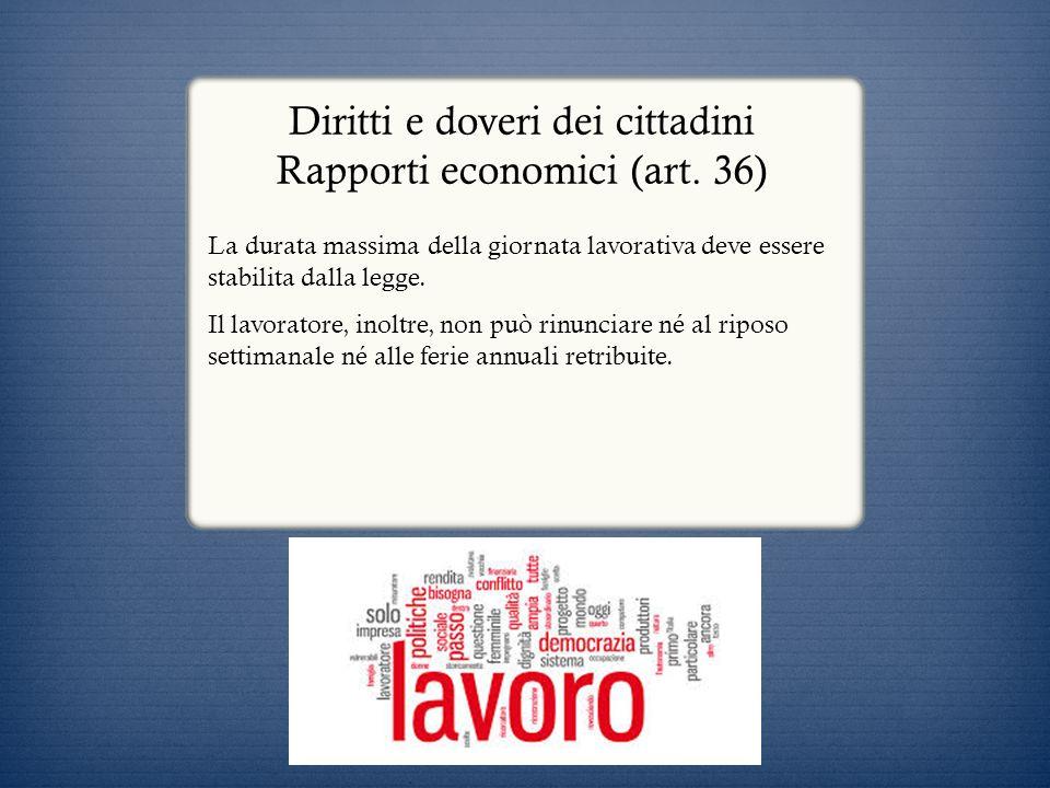 Diritti e doveri dei cittadini Rapporti economici (art. 36) La durata massima della giornata lavorativa deve essere stabilita dalla legge. Il lavorato