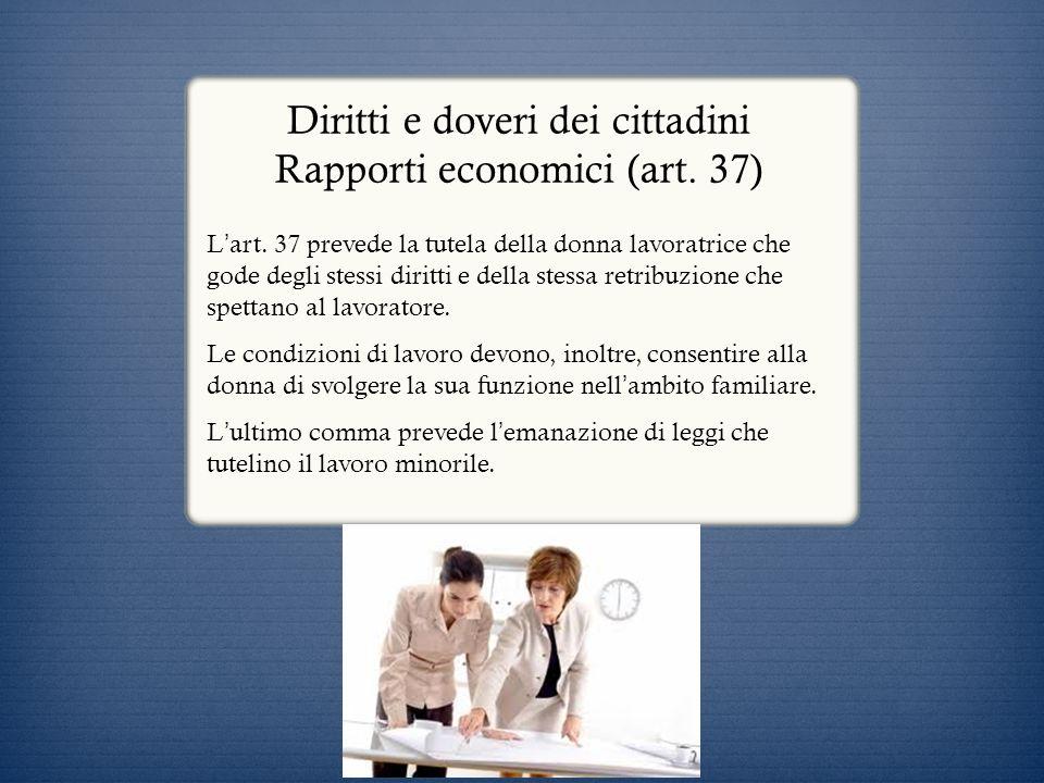 Diritti e doveri dei cittadini Rapporti economici (art. 37) L art. 37 prevede la tutela della donna lavoratrice che gode degli stessi diritti e della