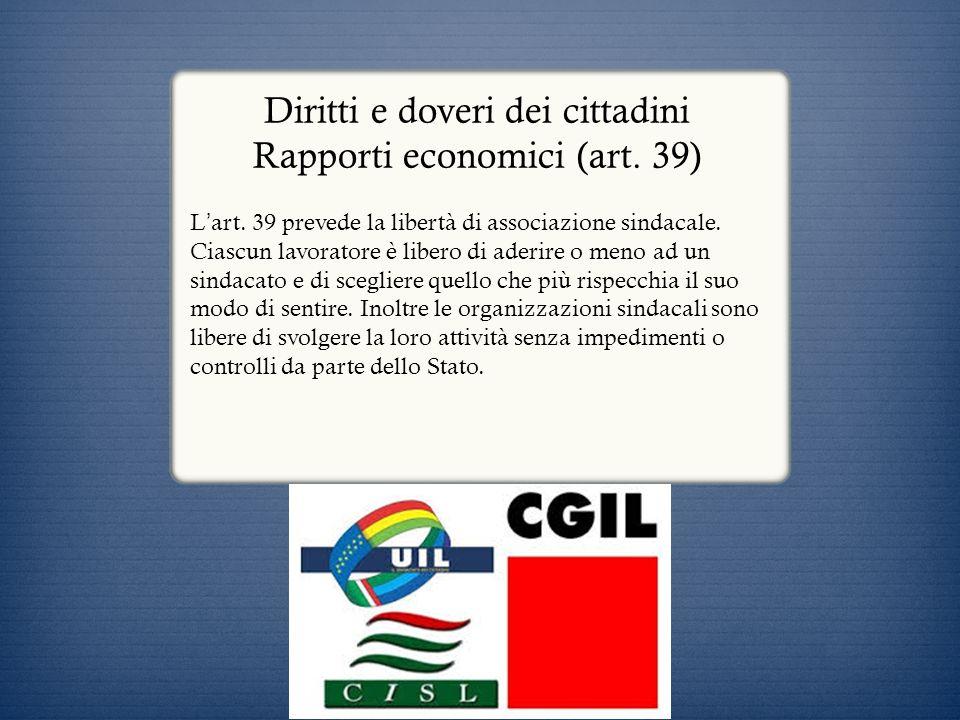 Diritti e doveri dei cittadini Rapporti economici (art. 39) L art. 39 prevede la libertà di associazione sindacale. Ciascun lavoratore è libero di ade