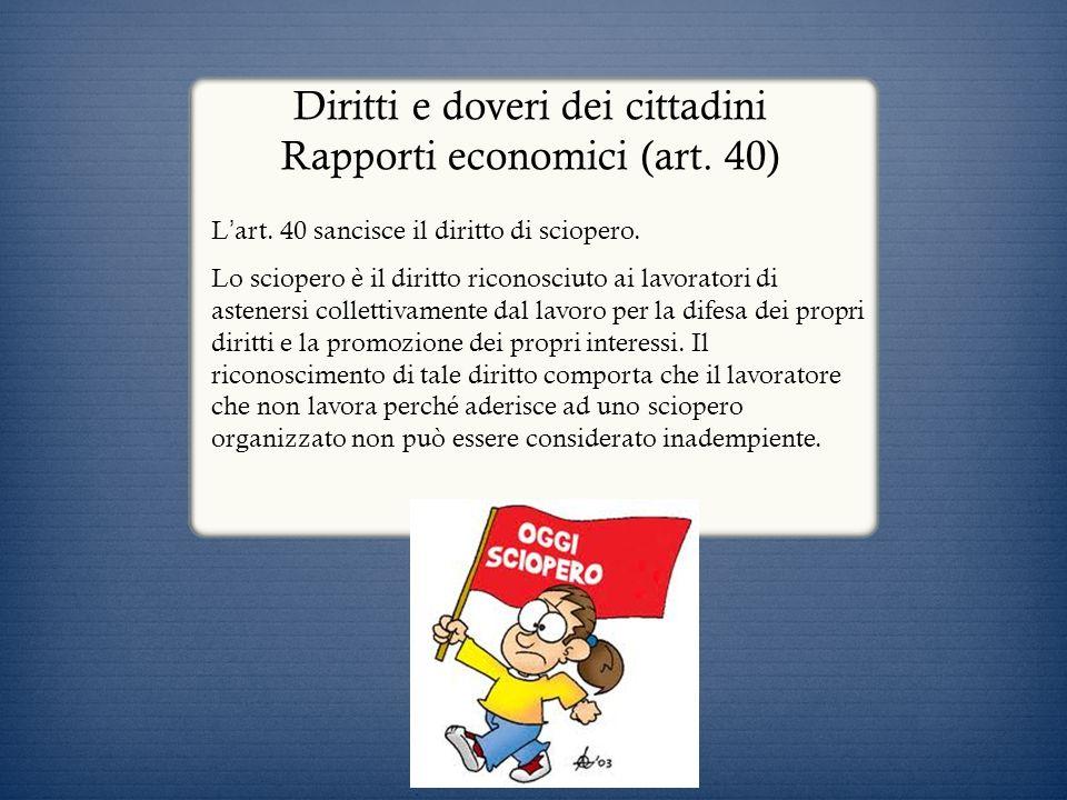 Diritti e doveri dei cittadini Rapporti economici (art. 40) L art. 40 sancisce il diritto di sciopero. Lo sciopero è il diritto riconosciuto ai lavora