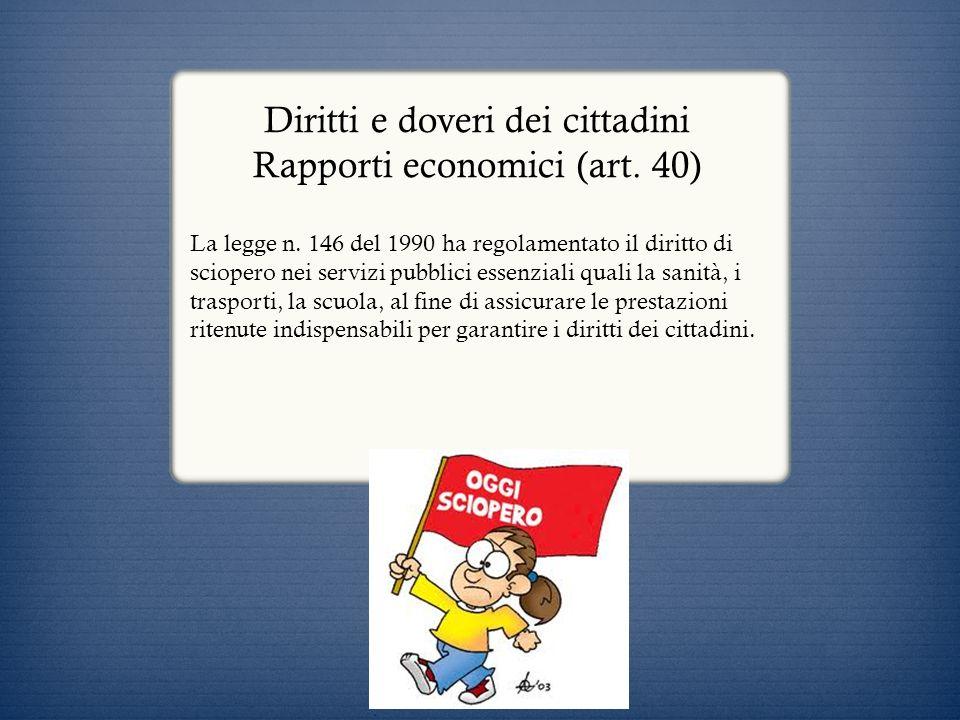 Diritti e doveri dei cittadini Rapporti economici (art. 40) La legge n. 146 del 1990 ha regolamentato il diritto di sciopero nei servizi pubblici esse