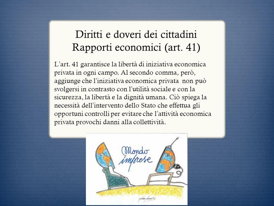 Diritti e doveri dei cittadini Rapporti economici (art. 41) L art. 41 garantisce la libertà di iniziativa economica privata in ogni campo. Al secondo