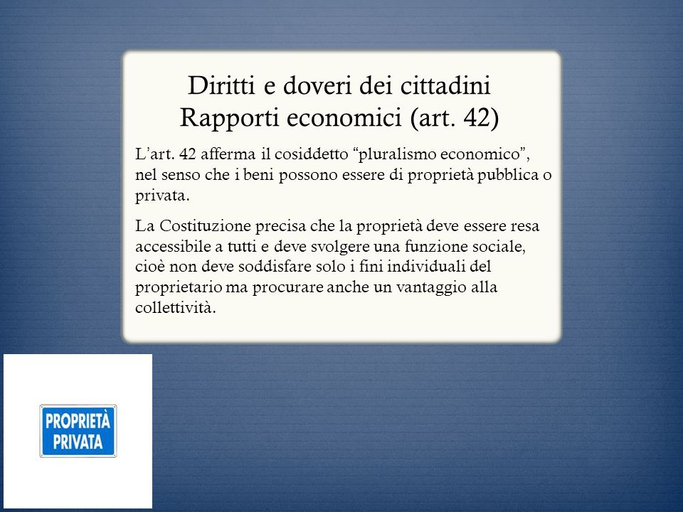 Diritti e doveri dei cittadini Rapporti economici (art. 42) L art. 42 afferma il cosiddetto pluralismo economico, nel senso che i beni possono essere