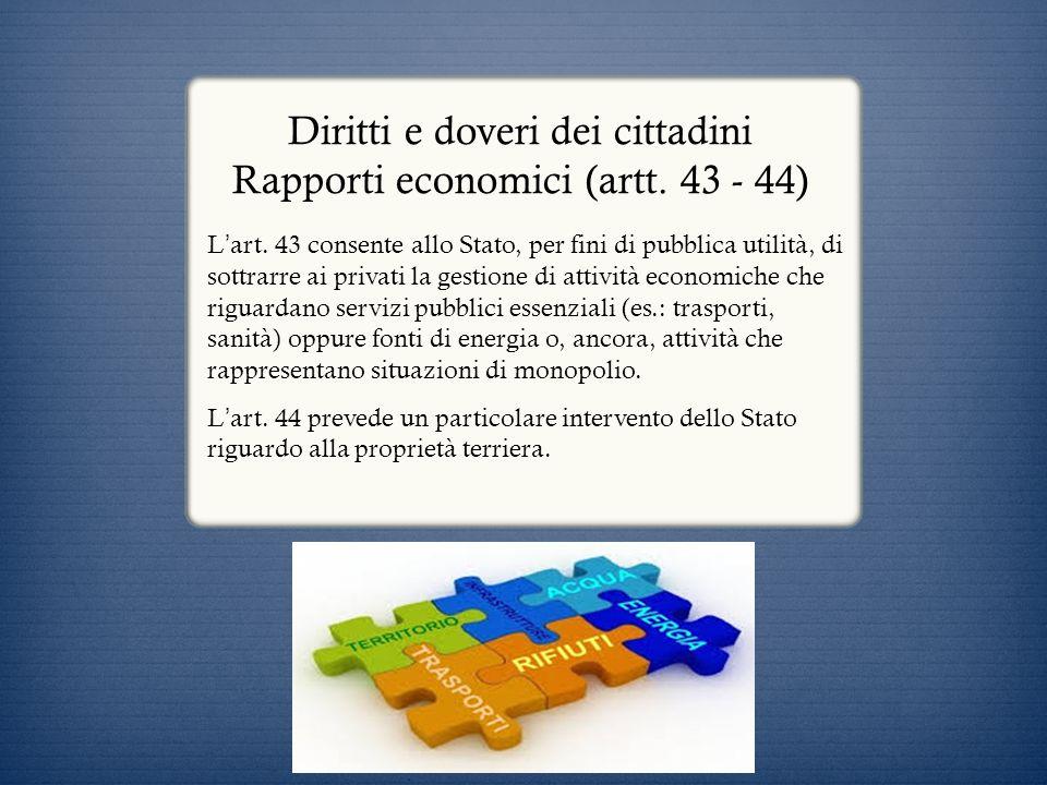 Diritti e doveri dei cittadini Rapporti economici (artt. 43 - 44) L art. 43 consente allo Stato, per fini di pubblica utilità, di sottrarre ai privati