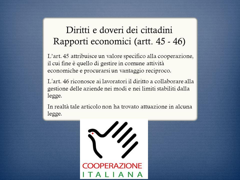 Diritti e doveri dei cittadini Rapporti economici (artt. 45 - 46) Lart. 45 attribuisce un valore specifico alla cooperazione, il cui fine è quello di