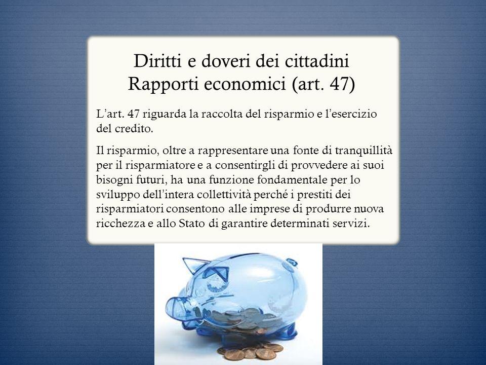 Diritti e doveri dei cittadini Rapporti economici (art. 47) L art. 47 riguarda la raccolta del risparmio e l esercizio del credito. Il risparmio, oltr