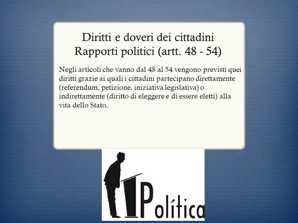 Diritti e doveri dei cittadini Rapporti politici (artt. 48 - 54) Negli articoli che vanno dal 48 al 54 vengono previsti quei diritti grazie ai quali i