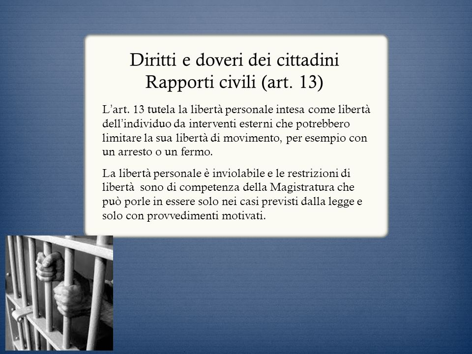 Diritti e doveri dei cittadini Rapporti civili (art. 13) L art. 13 tutela la libertà personale intesa come libertà dell individuo da interventi estern