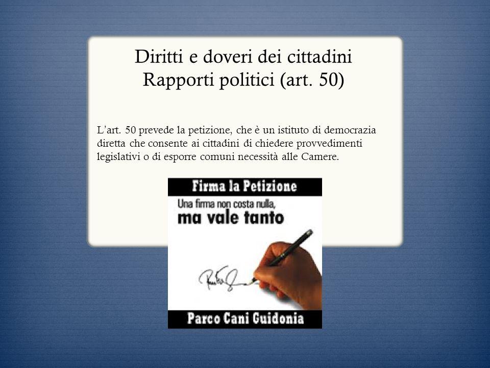 Diritti e doveri dei cittadini Rapporti politici (art. 50) L art. 50 prevede la petizione, che è un istituto di democrazia diretta che consente ai cit